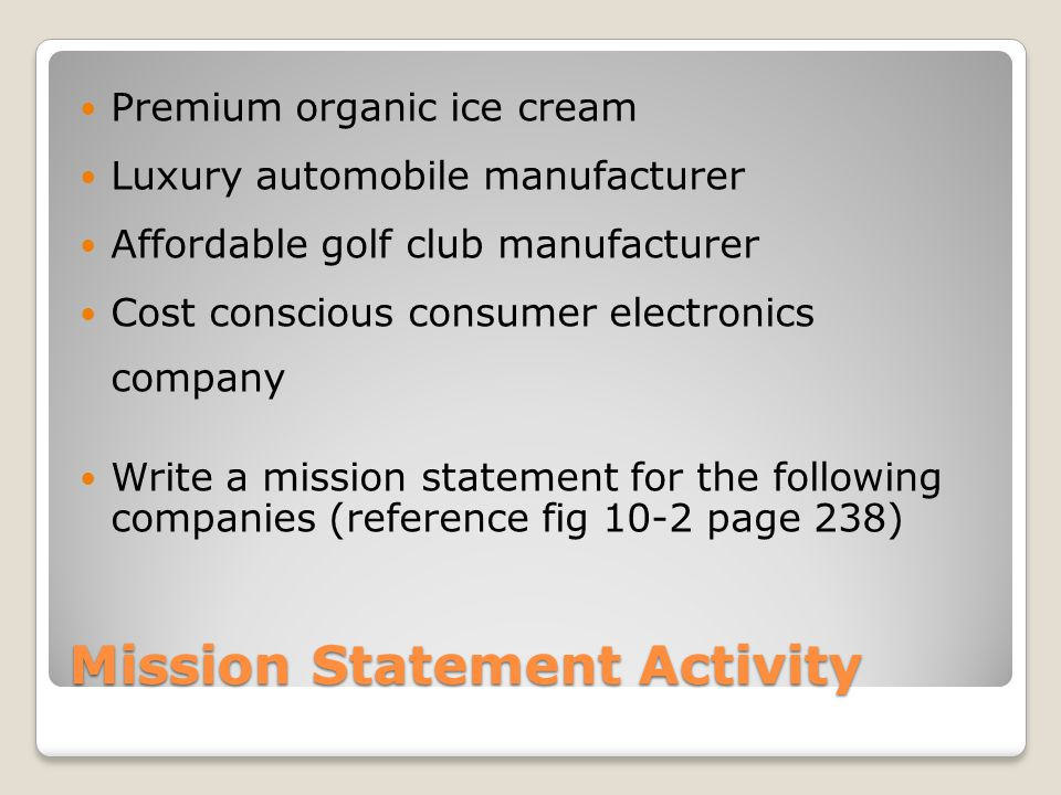 Mission Statement Activity Premium organic ice cream Luxury automobile manufacturer Affordable golf club manufacturer Cost conscious consumer electronics company Write a mission statement for the following companies (reference fig 10-2 page 238)