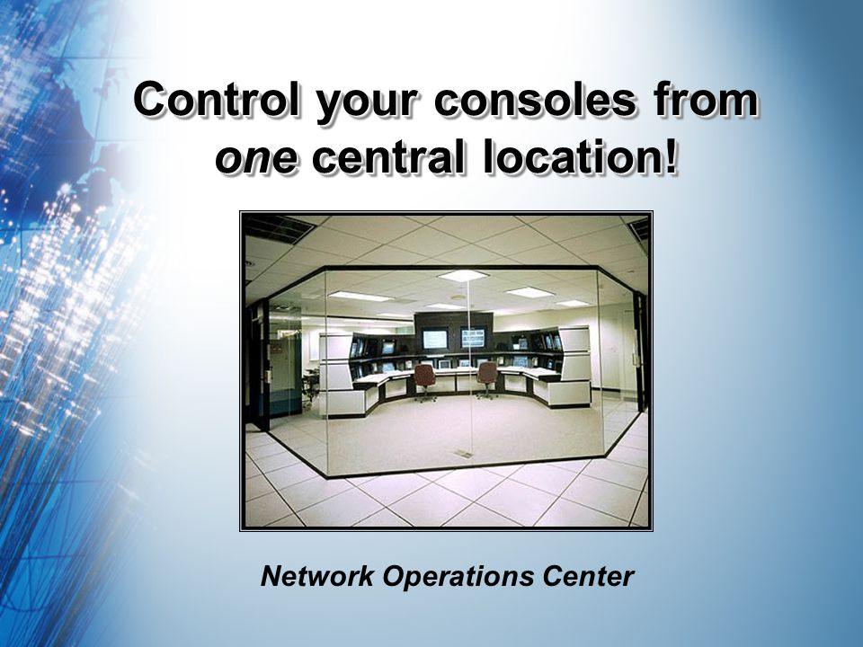 Control your consoles from one central location! Network Operations Center