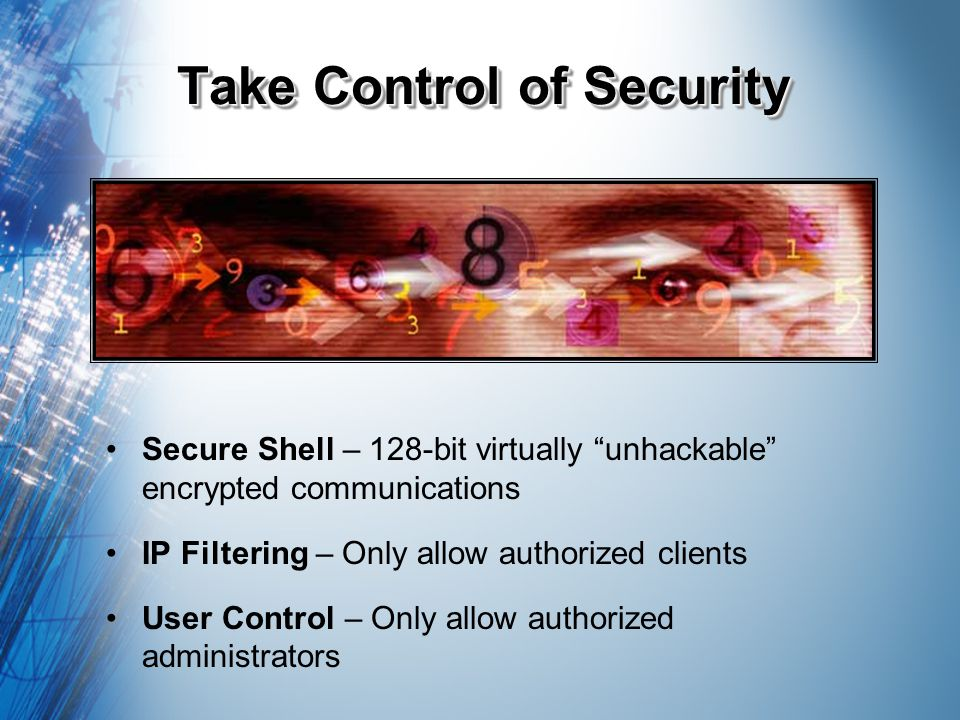 Take Control of Security Secure Shell – 128-bit virtually unhackable encrypted communications IP Filtering – Only allow authorized clients User Contro