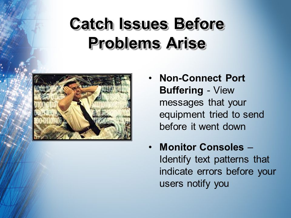 Catch Issues Before Problems Arise Non-Connect Port Buffering - View messages that your equipment tried to send before it went down Monitor Consoles – Identify text patterns that indicate errors before your users notify you