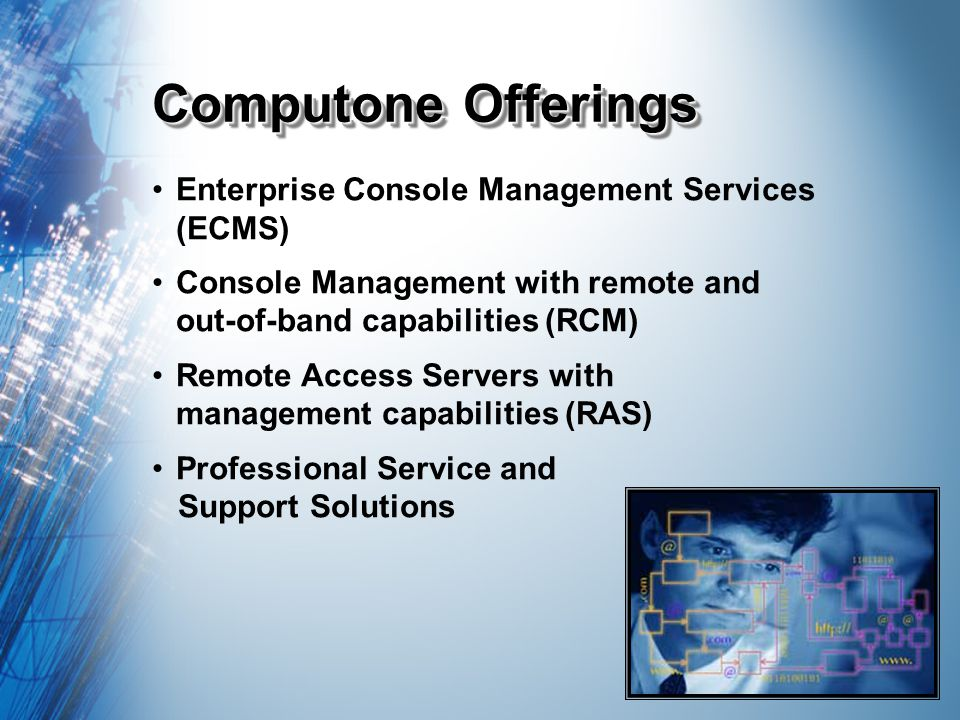 Computone Offerings Enterprise Console Management Services (ECMS) Console Management with remote and out-of-band capabilities (RCM) Remote Access Servers with management capabilities (RAS) Professional Service and Support Solutions