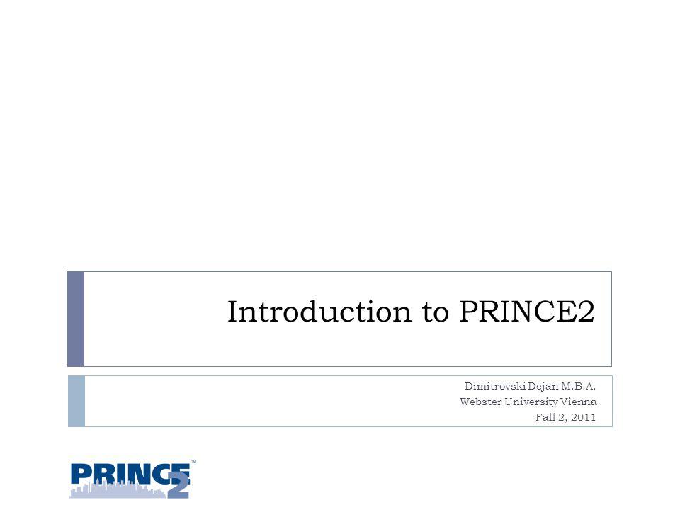 Introduction to PRINCE2 Dimitrovski Dejan M.B.A. Webster University Vienna Fall 2, 2011 1