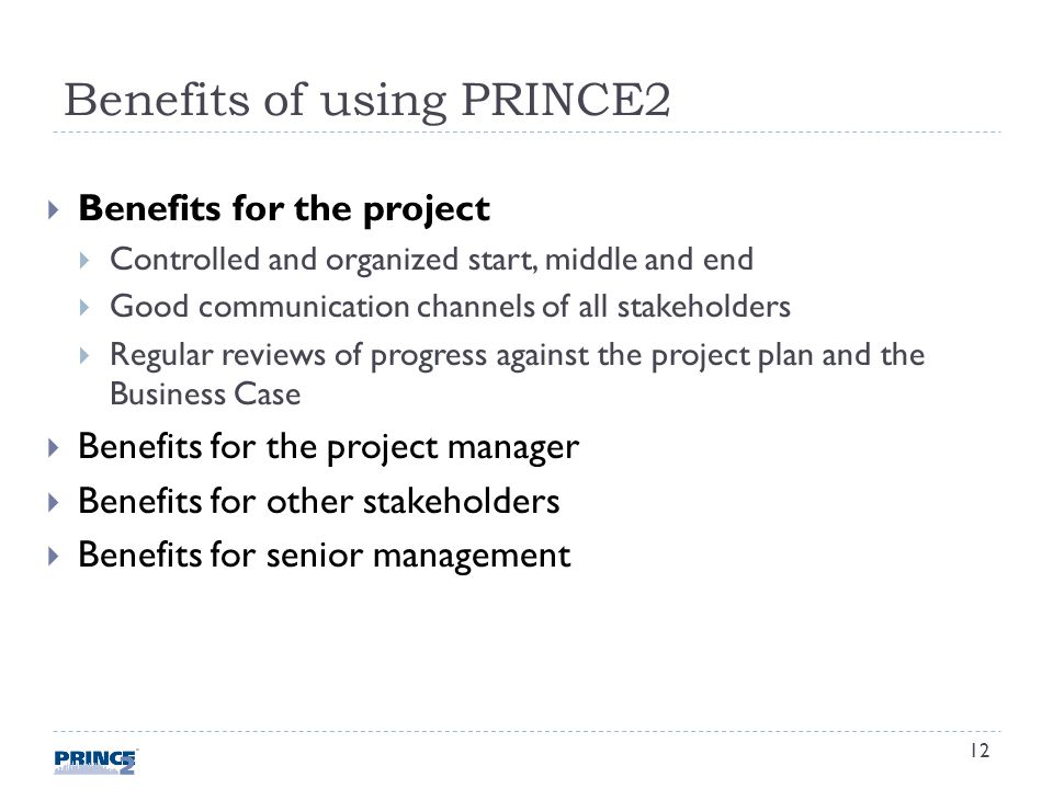 Benefits of using PRINCE2 Benefits for the project Controlled and organized start, middle and end Good communication channels of all stakeholders Regular reviews of progress against the project plan and the Business Case Benefits for the project manager Benefits for other stakeholders Benefits for senior management 12