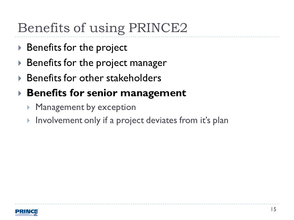 Benefits of using PRINCE2 Benefits for the project Benefits for the project manager Benefits for other stakeholders Benefits for senior management Management by exception Involvement only if a project deviates from its plan 15