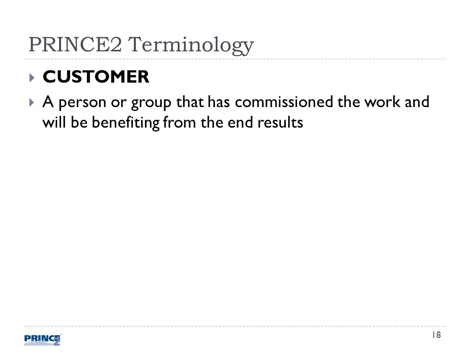 PRINCE2 Terminology CUSTOMER A person or group that has commissioned the work and will be benefiting from the end results 18