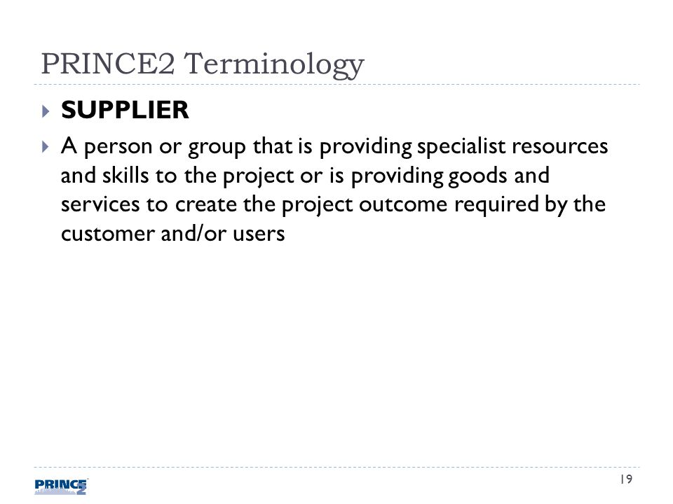 PRINCE2 Terminology SUPPLIER A person or group that is providing specialist resources and skills to the project or is providing goods and services to create the project outcome required by the customer and/or users 19