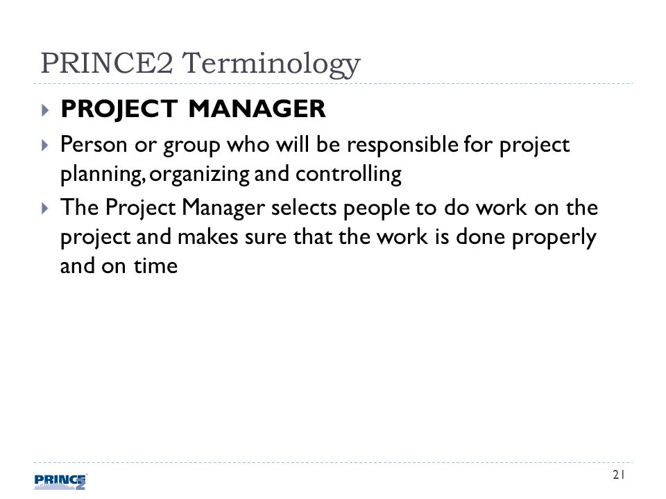PRINCE2 Terminology PROJECT MANAGER Person or group who will be responsible for project planning, organizing and controlling The Project Manager selects people to do work on the project and makes sure that the work is done properly and on time 21