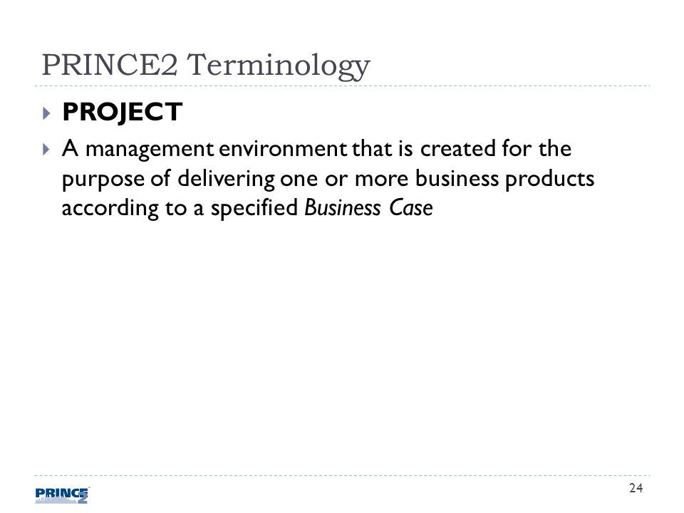 PRINCE2 Terminology PROJECT A management environment that is created for the purpose of delivering one or more business products according to a specified Business Case 24