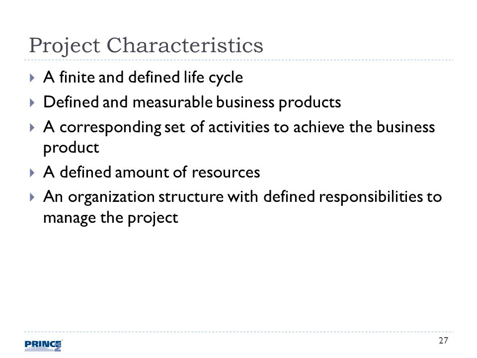 Project Characteristics A finite and defined life cycle Defined and measurable business products A corresponding set of activities to achieve the business product A defined amount of resources An organization structure with defined responsibilities to manage the project 27