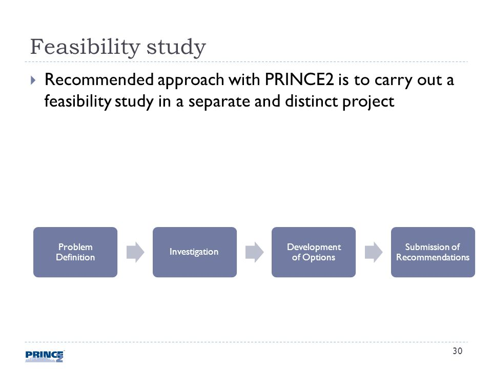 Feasibility study Recommended approach with PRINCE2 is to carry out a feasibility study in a separate and distinct project Problem Definition Investigation Development of Options Submission of Recommendations 30