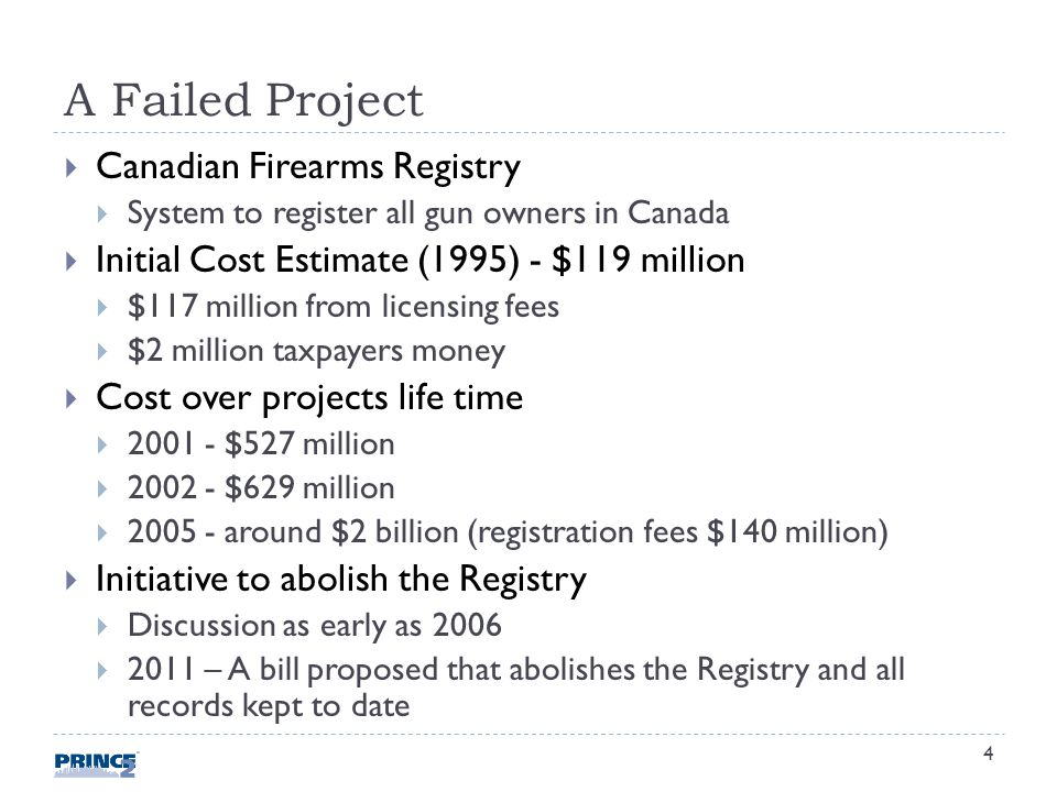 A Failed Project Canadian Firearms Registry System to register all gun owners in Canada Initial Cost Estimate (1995) - $119 million $117 million from licensing fees $2 million taxpayers money Cost over projects life time 2001 - $527 million 2002 - $629 million 2005 - around $2 billion (registration fees $140 million) Initiative to abolish the Registry Discussion as early as 2006 2011 – A bill proposed that abolishes the Registry and all records kept to date 4