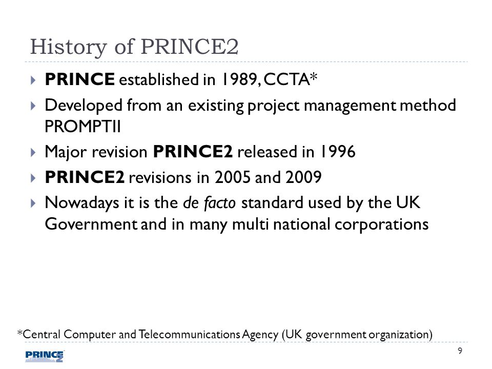 History of PRINCE2 PRINCE established in 1989, CCTA* Developed from an existing project management method PROMPTII Major revision PRINCE2 released in 1996 PRINCE2 revisions in 2005 and 2009 Nowadays it is the de facto standard used by the UK Government and in many multi national corporations *Central Computer and Telecommunications Agency (UK government organization) 9