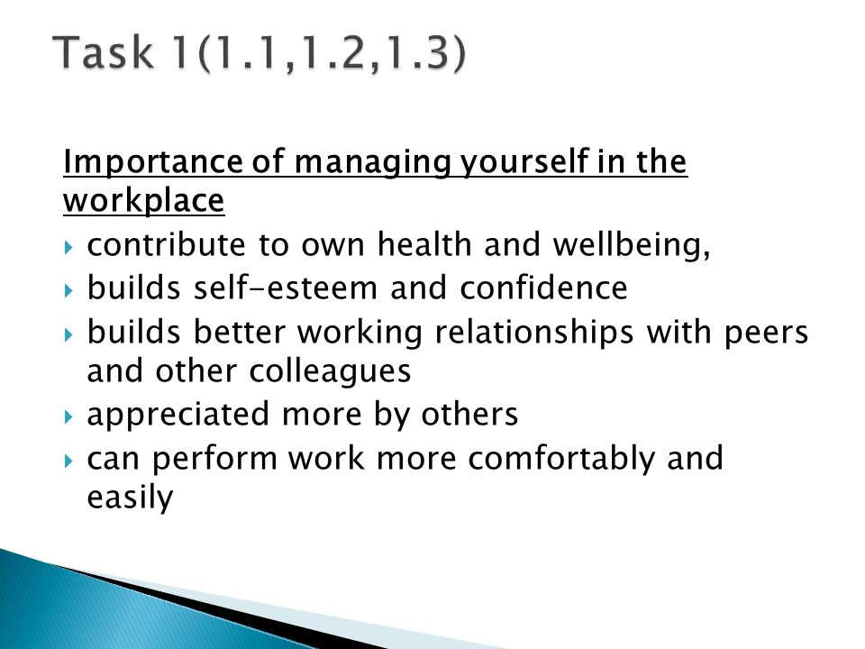 Importance of managing yourself in the workplace contribute to own health and wellbeing, builds self-esteem and confidence builds better working relationships with peers and other colleagues appreciated more by others can perform work more comfortably and easily