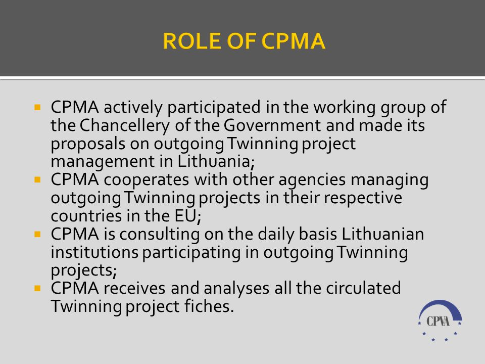 CPMA actively participated in the working group of the Chancellery of the Government and made its proposals on outgoing Twinning project management in Lithuania; CPMA cooperates with other agencies managing outgoing Twinning projects in their respective countries in the EU; CPMA is consulting on the daily basis Lithuanian institutions participating in outgoing Twinning projects; CPMA receives and analyses all the circulated Twinning project fiches.