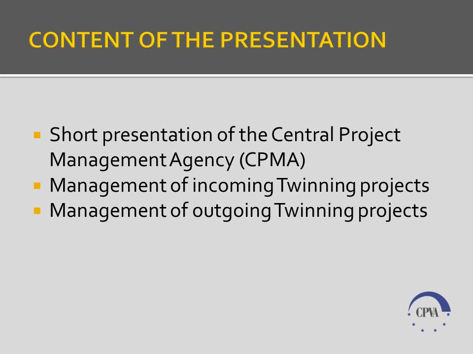 Short presentation of the Central Project Management Agency (CPMA) Management of incoming Twinning projects Management of outgoing Twinning projects