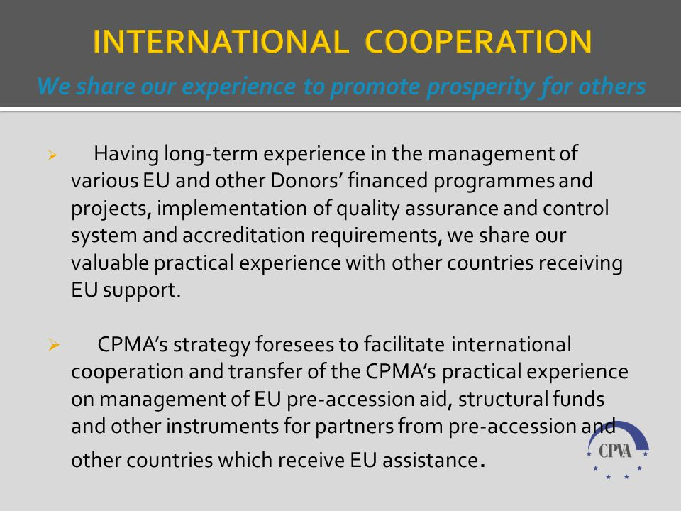 Specialisation of the CPMA with wide range of qualified staff in the following fields: Administration and implementation of various EU funded programmes: Pre-Accession; Structurals Funds; Special Programmes (Schengen Facility, External Border Fund, Special Kaliningrad Transit Programme, Ignalina Programme, European Return Fund ).