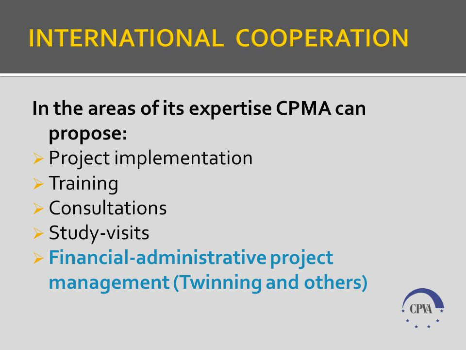 In the areas of its expertise CPMA can propose: Project implementation Training Consultations Study-visits Financial-administrative project management (Twinning and others)