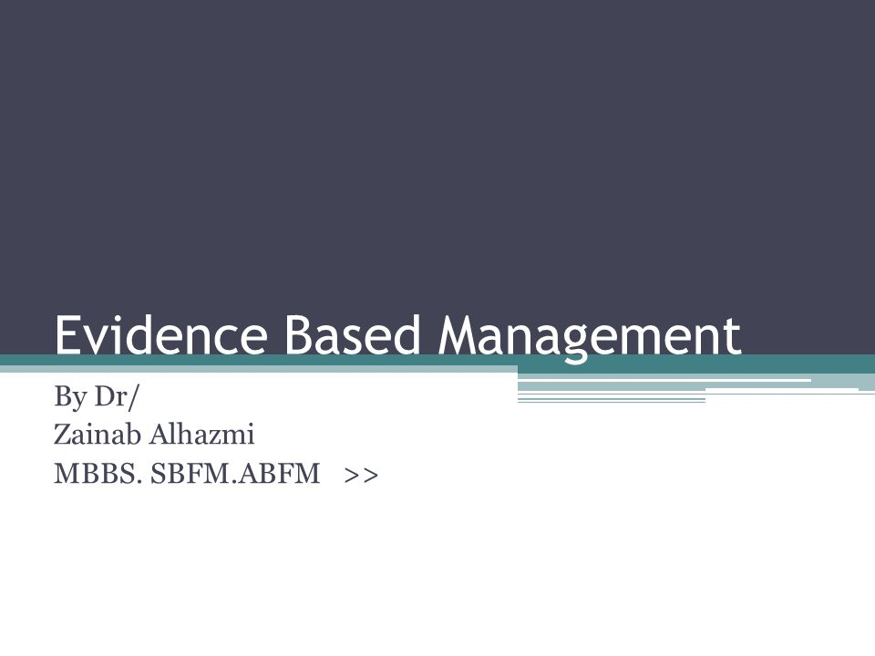 Evidence Based Management By Dr/ Zainab Alhazmi MBBS. SBFM.ABFM >>