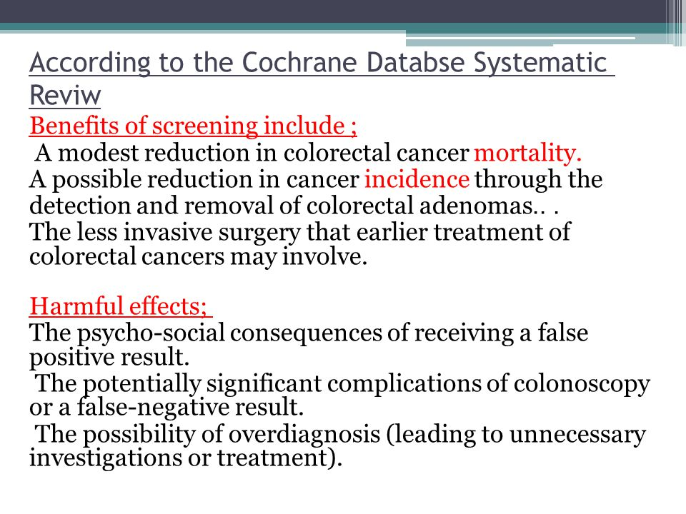 According to the Cochrane Databse Systematic Reviw Benefits of screening include ; A modest reduction in colorectal cancer mortality. A possible reduc
