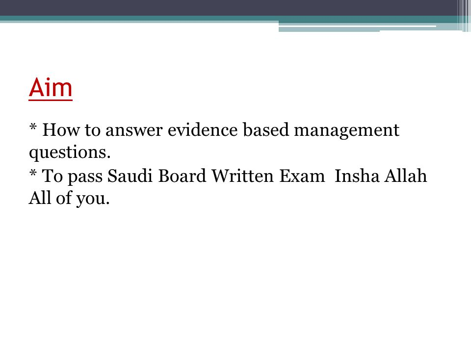 Aim * How to answer evidence based management questions. * To pass Saudi Board Written Exam Insha Allah All of you.