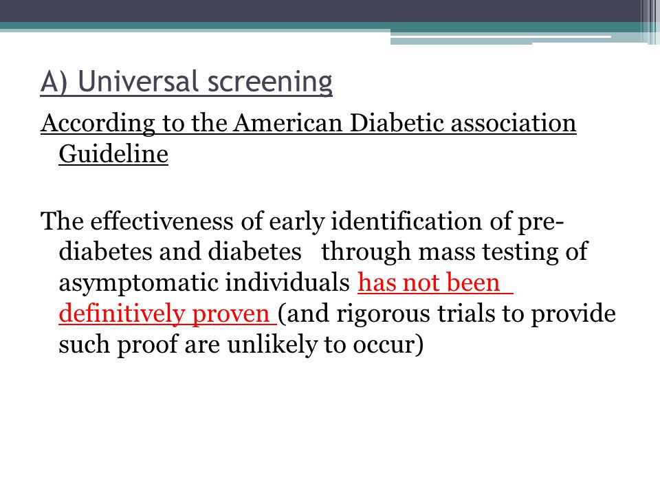 A) Universal screening According to the American Diabetic association Guideline The effectiveness of early identification of pre- diabetes and diabete