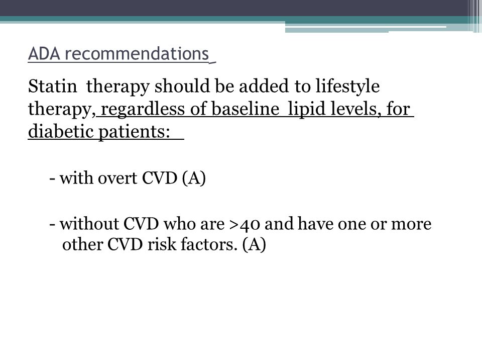 ِ ADA recommendations Statin therapy should be added to lifestyle therapy, regardless of baseline lipid levels, for diabetic patients: - with overt CV