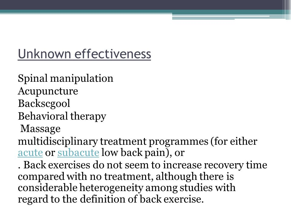 Unknown effectiveness Spinal manipulation Acupuncture Backscgool Behavioral therapy Massage multidisciplinary treatment programmes (for either acute o