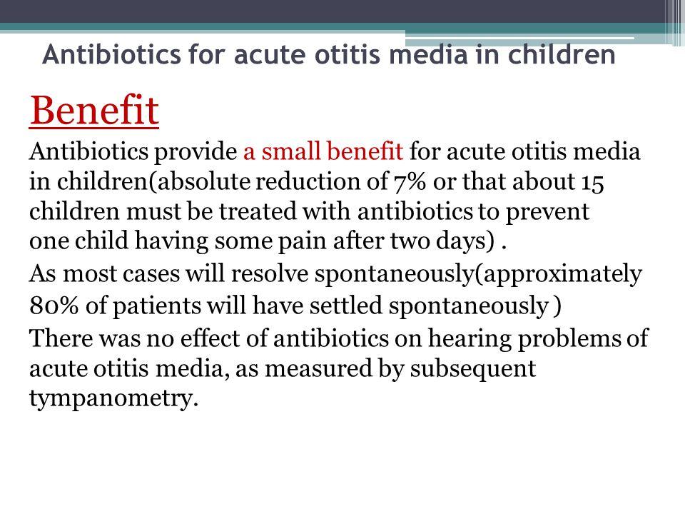 Antibiotics for acute otitis media in children Benefit Antibiotics provide a small benefit for acute otitis media in children(absolute reduction of 7%
