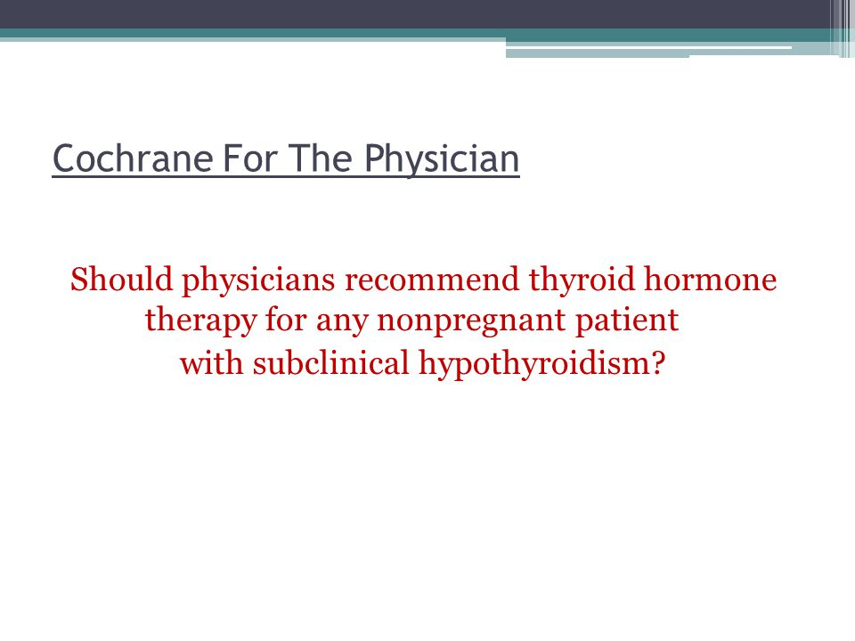 Cochrane For The Physician Should physicians recommend thyroid hormone therapy for any nonpregnant patient with subclinical hypothyroidism?
