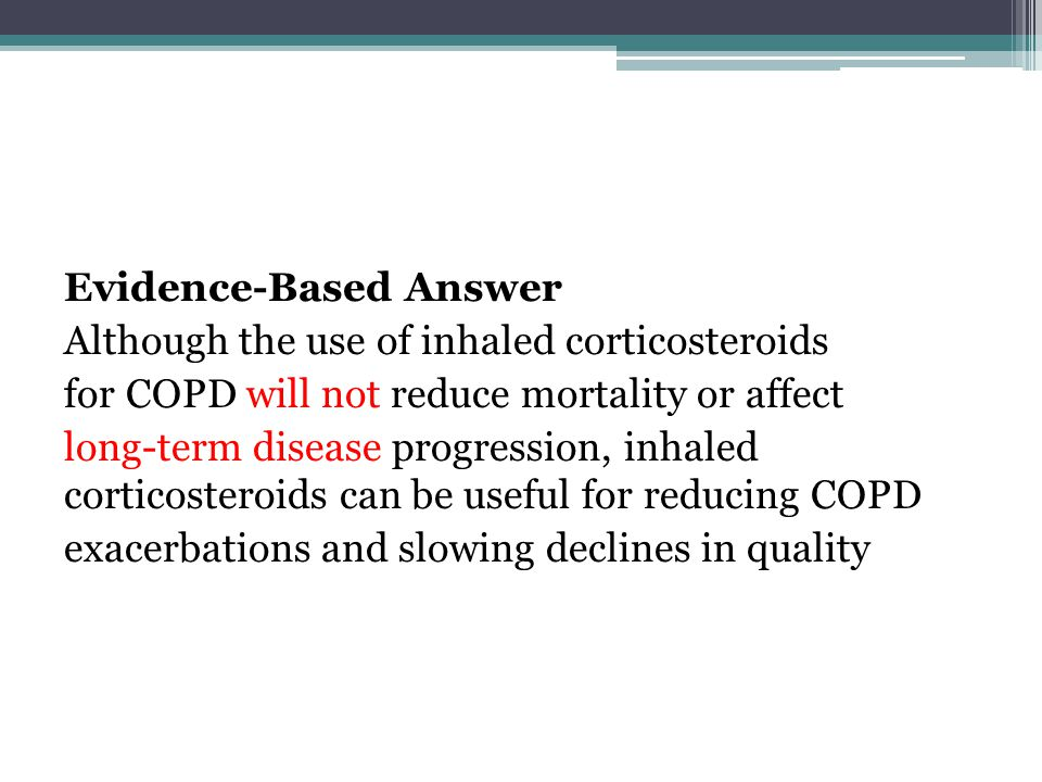 Evidence-Based Answer Although the use of inhaled corticosteroids for COPD will not reduce mortality or affect long-term disease progression, inhaled