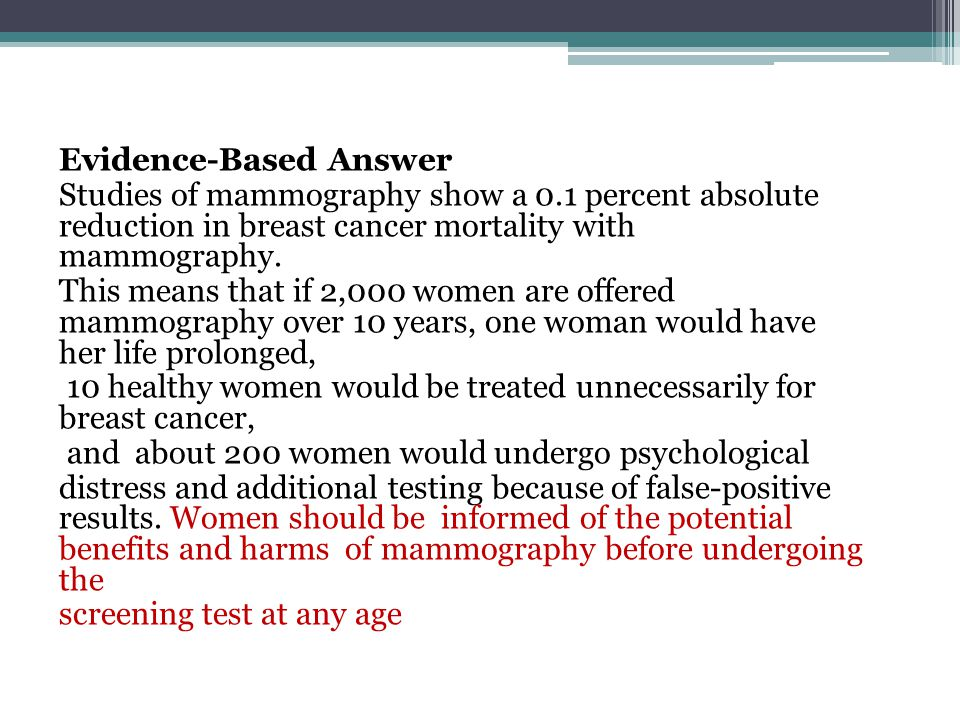 Evidence-Based Answer Studies of mammography show a 0.1 percent absolute reduction in breast cancer mortality with mammography. This means that if 2,0