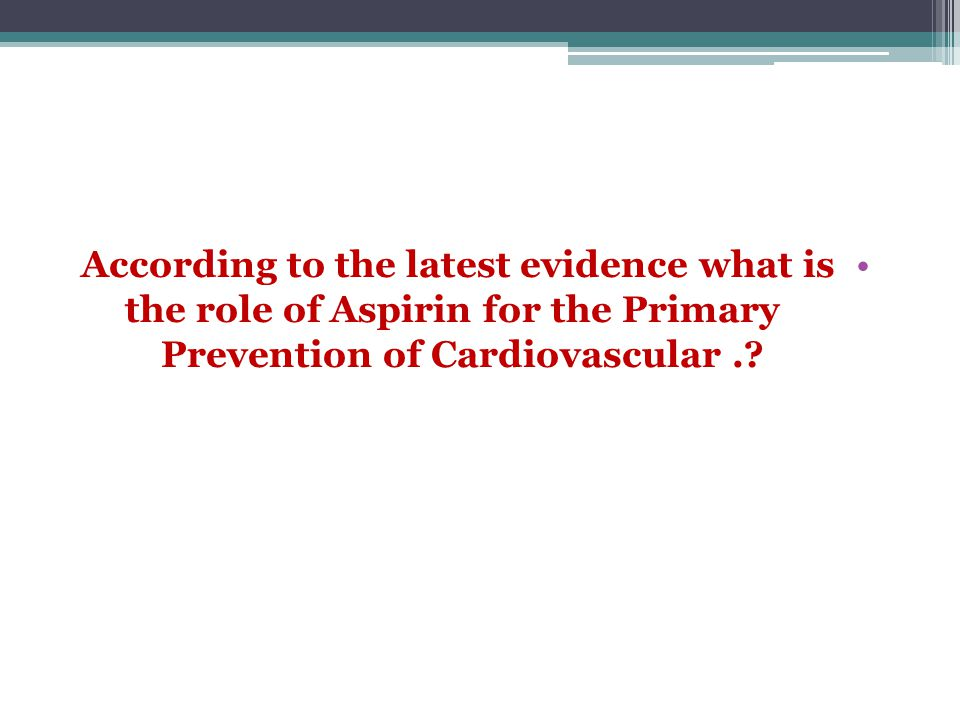 According to the latest evidence what is the role of Aspirin for the Primary Prevention of Cardiovascular.?