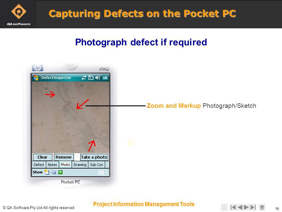 © © QA Software Pty Ltd All rights reserved 16 Project Information Management Tools Zoom and Markup Photograph/Sketch 16 Project Information Management Tools Photograph defect if required Capturing Defects on the Pocket PC