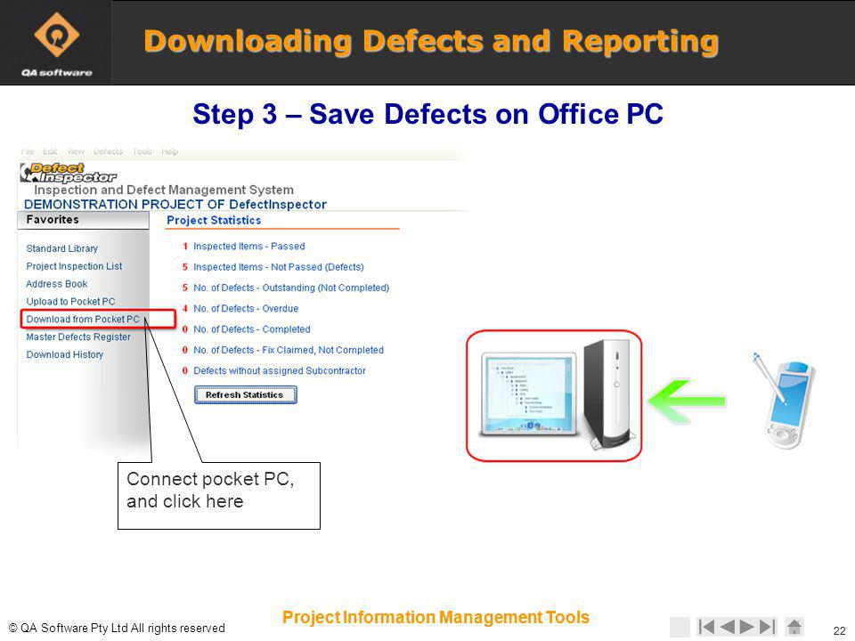 © © QA Software Pty Ltd All rights reserved 22 Project Information Management Tools Connect pocket PC, and click here 22 Project Information Management Tools Downloading Defects and Reporting Step 3 – Save Defects on Office PC