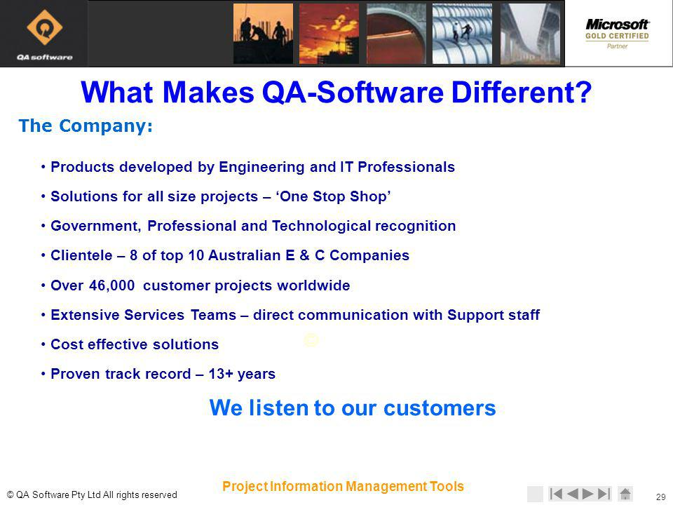 © © QA Software Pty Ltd All rights reserved 29 Project Information Management Tools The Company: Products developed by Engineering and IT Professionals Solutions for all size projects – One Stop Shop Government, Professional and Technological recognition Clientele – 8 of top 10 Australian E & C Companies Over 46,000 customer projects worldwide Extensive Services Teams – direct communication with Support staff Cost effective solutions Proven track record – 13+ years We listen to our customers What Makes QA-Software Different