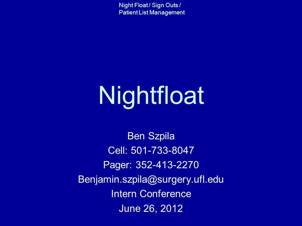Night Float / Sign Outs / Patient List Management Nightfloat Ben Szpila Cell: 501-733-8047 Pager: 352-413-2270 Benjamin.szpila@surgery.ufl.edu Intern Conference June 26, 2012