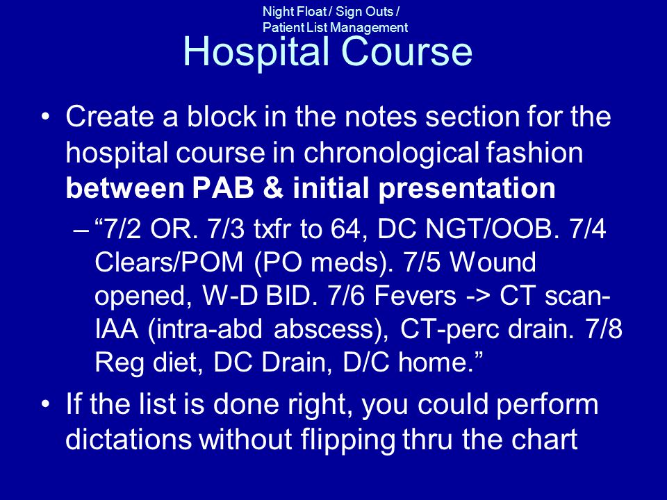 Night Float / Sign Outs / Patient List Management Hospital Course Create a block in the notes section for the hospital course in chronological fashion between PAB & initial presentation –7/2 OR.