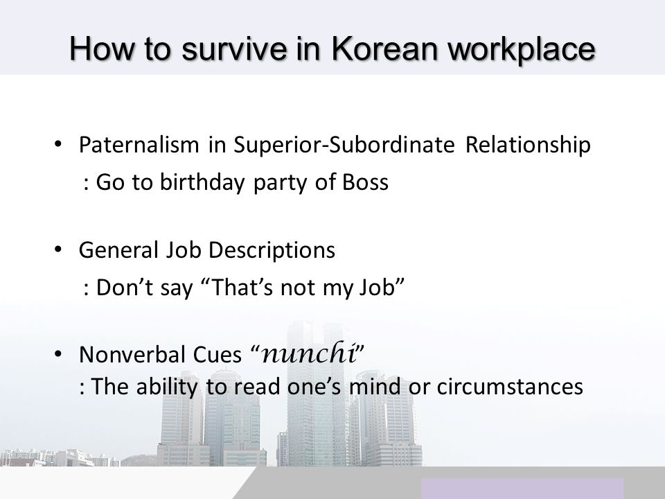 Copyright © Wondershare Software How to survive in Korean workplace Paternalism in Superior-Subordinate Relationship : Go to birthday party of Boss General Job Descriptions : Dont say Thats not my Job Nonverbal Cues nunchi : The ability to read ones mind or circumstances