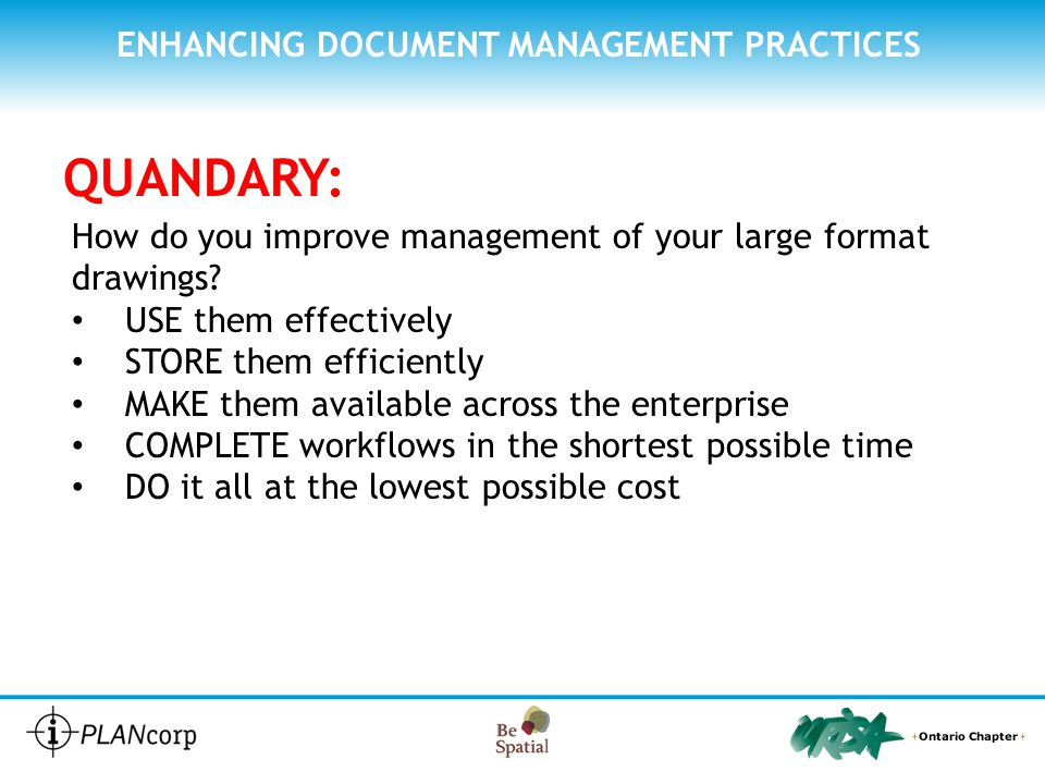 ENHANCING DOCUMENT MANAGEMENT PRACTICES QUANDARY: How do you improve management of your large format drawings? USE them effectively STORE them efficie