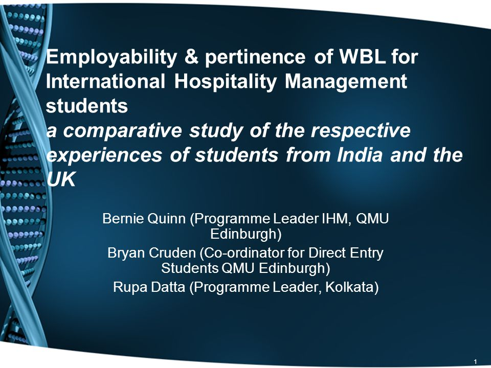 1 Employability & pertinence of WBL for International Hospitality Management students a comparative study of the respective experiences of students from India and the UK Bernie Quinn (Programme Leader IHM, QMU Edinburgh) Bryan Cruden (Co-ordinator for Direct Entry Students QMU Edinburgh) Rupa Datta (Programme Leader, Kolkata)