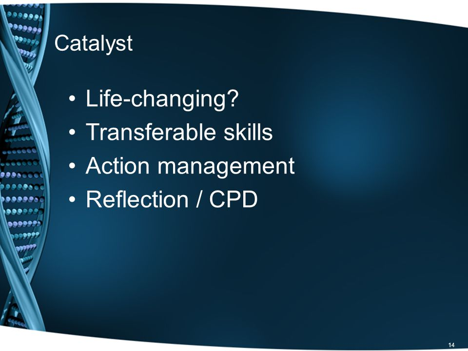 14 Catalyst Life-changing? Transferable skills Action management Reflection / CPD