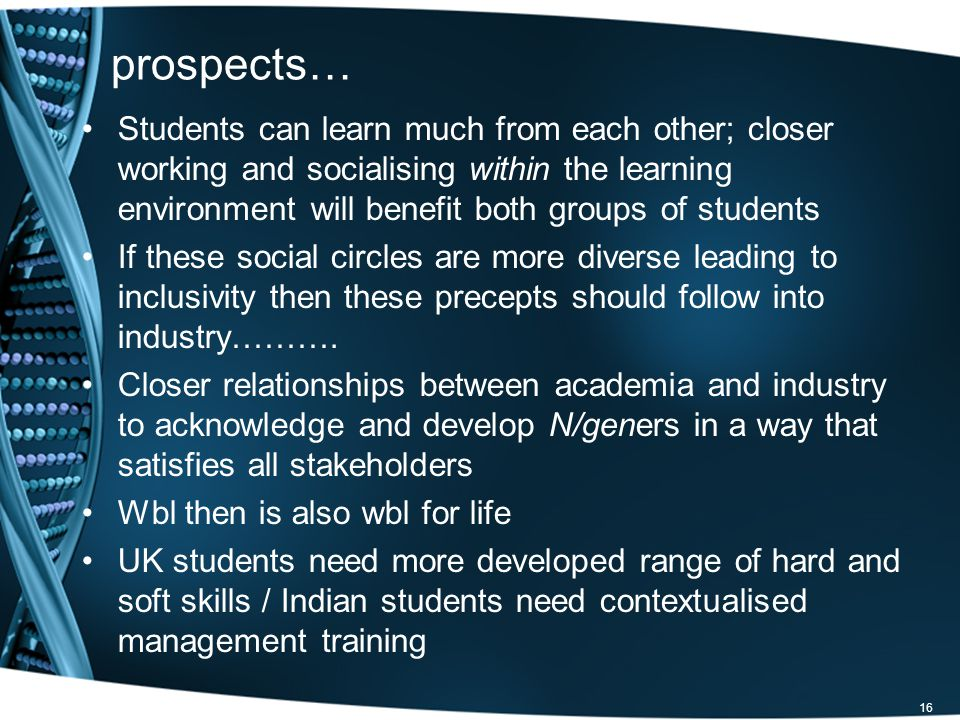 16 prospects… Students can learn much from each other; closer working and socialising within the learning environment will benefit both groups of students If these social circles are more diverse leading to inclusivity then these precepts should follow into industry……….