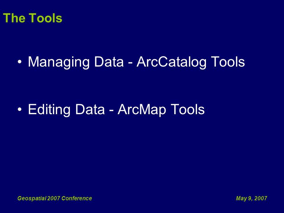May 9, 2007Geospatial 2007 Conference Managing Data - ArcCatalog Tools Editing Data - ArcMap Tools The Tools
