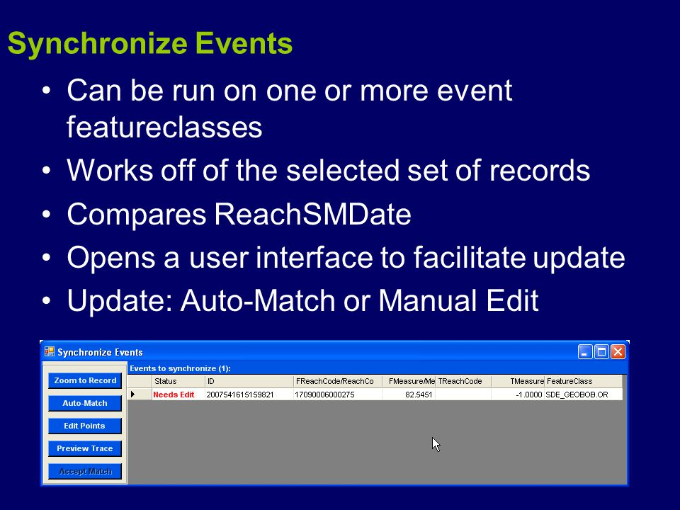 Synchronize Events Can be run on one or more event featureclasses Works off of the selected set of records Compares ReachSMDate Opens a user interface to facilitate update Update: Auto-Match or Manual Edit