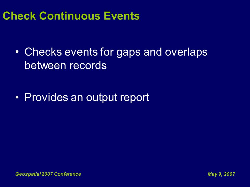 May 9, 2007Geospatial 2007 Conference Check Continuous Events Checks events for gaps and overlaps between records Provides an output report