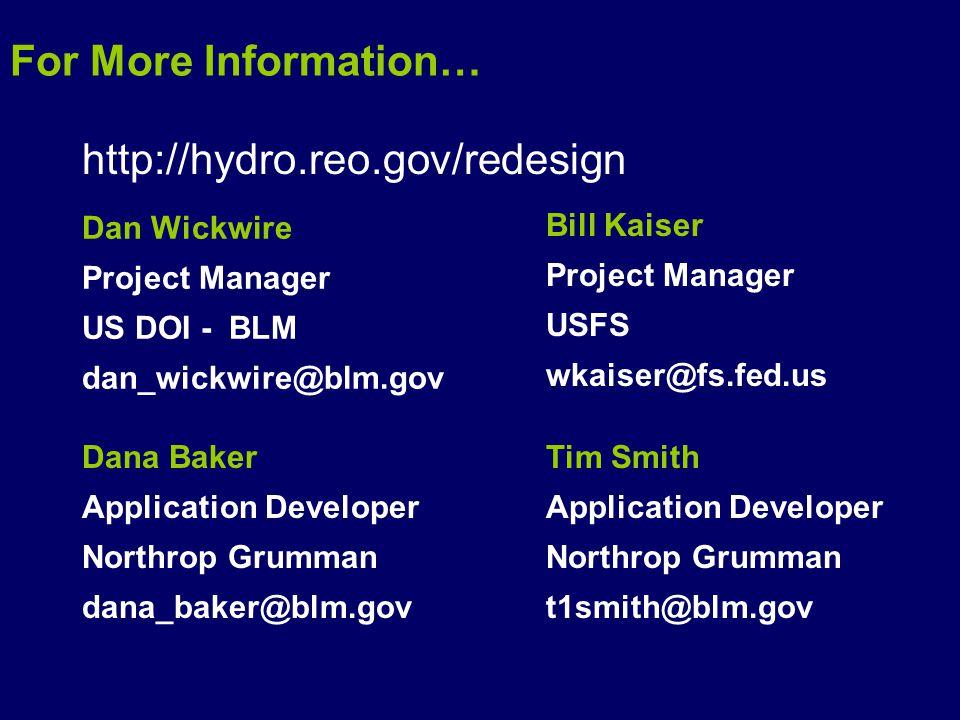 http://hydro.reo.gov/redesign Dan Wickwire Project Manager US DOI - BLM dan_wickwire@blm.gov Bill Kaiser Project Manager USFS wkaiser@fs.fed.us Dana Baker Application Developer Northrop Grumman dana_baker@blm.gov Tim Smith Application Developer Northrop Grumman t1smith@blm.gov For More Information…