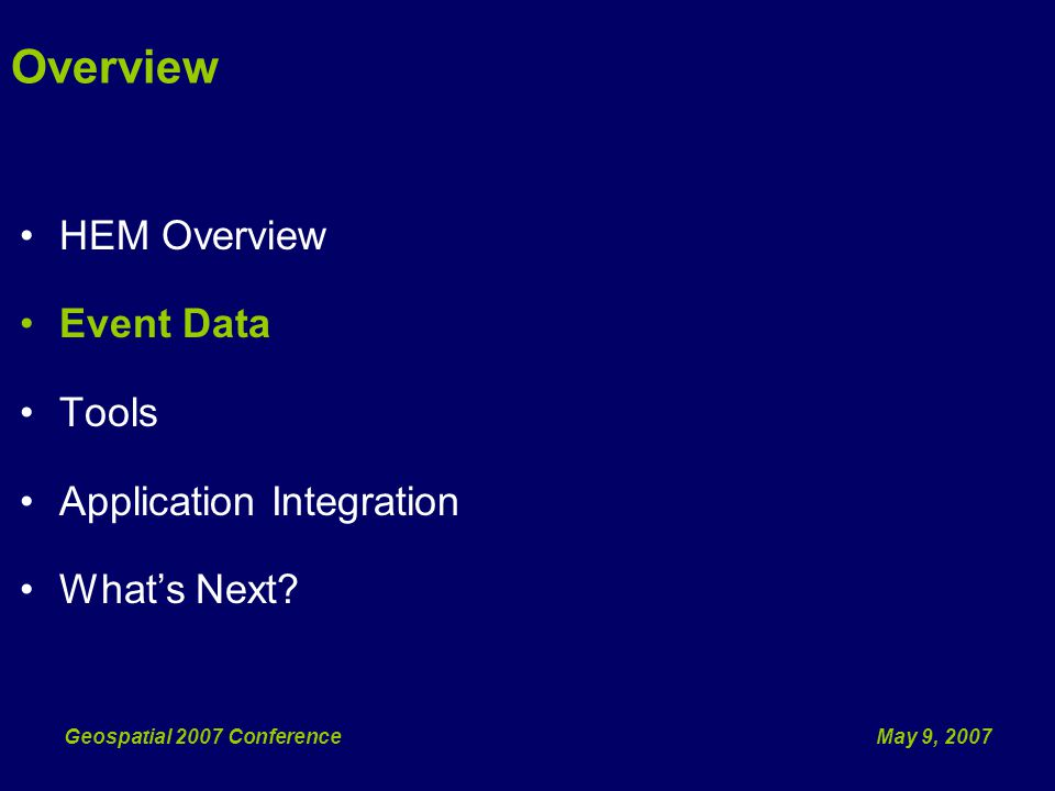 May 9, 2007Geospatial 2007 Conference Overview HEM Overview Event Data Tools Application Integration Whats Next