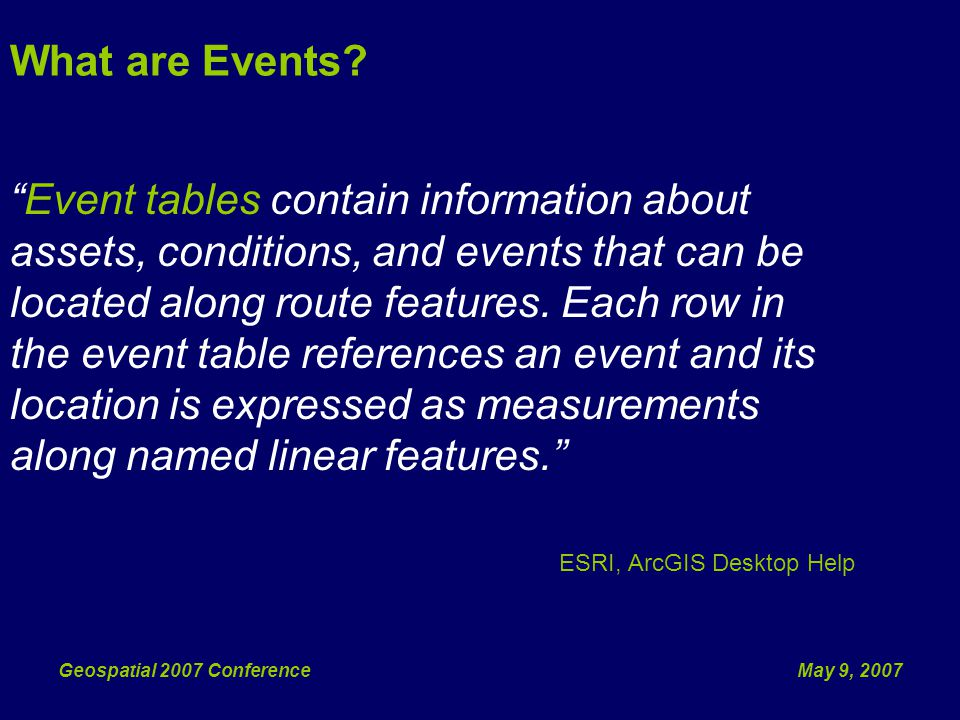 May 9, 2007Geospatial 2007 Conference HEM Event Featureclasses Featureclasses with geometry Records contain route and measure attributes Linear events can span multiple routes (Multi- Route Linear Events) Traditional event tables can be generated from the HEM Event Featureclasses