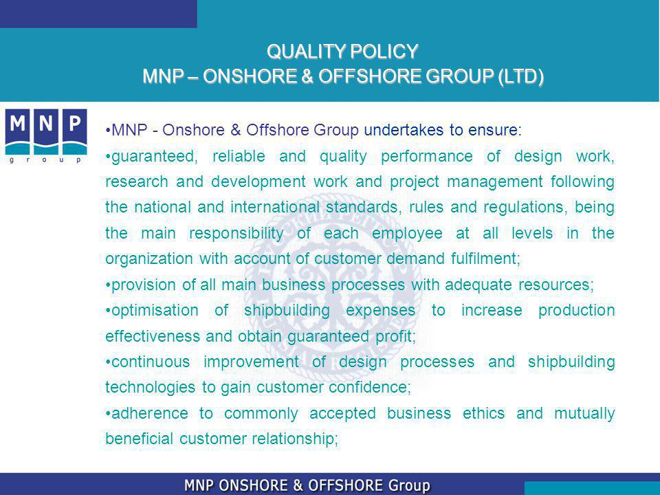 MNP - Onshore & Offshore Group undertakes to ensure: guaranteed, reliable and quality performance of design work, research and development work and project management following the national and international standards, rules and regulations, being the main responsibility of each employee at all levels in the organization with account of customer demand fulfilment; provision of all main business processes with adequate resources; optimisation of shipbuilding expenses to increase production effectiveness and obtain guaranteed profit; continuous improvement of design processes and shipbuilding technologies to gain customer confidence; adherence to commonly accepted business ethics and mutually beneficial customer relationship; QUALITY POLICY MNP – ONSHORE & OFFSHORE GROUP (LTD)