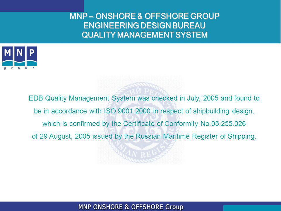 MNP – ONSHORE & OFFSHORE GROUP ENGINEERING DESIGN BUREAU QUALITY MANAGEMENT SYSTEM EDB Quality Management System was checked in July, 2005 and found to be in accordance with ISO 9001:2000 in respect of shipbuilding design, which is confirmed by the Certificate of Conformity No.05.255.026 of 29 August, 2005 issued by the Russian Maritime Register of Shipping.
